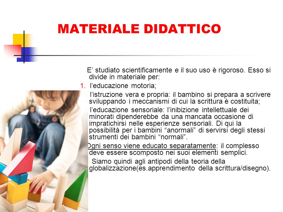 MATERIALE DIDATTICO E' studiato scientificamente e il suo uso è rigoroso. Esso si divide in materiale per: