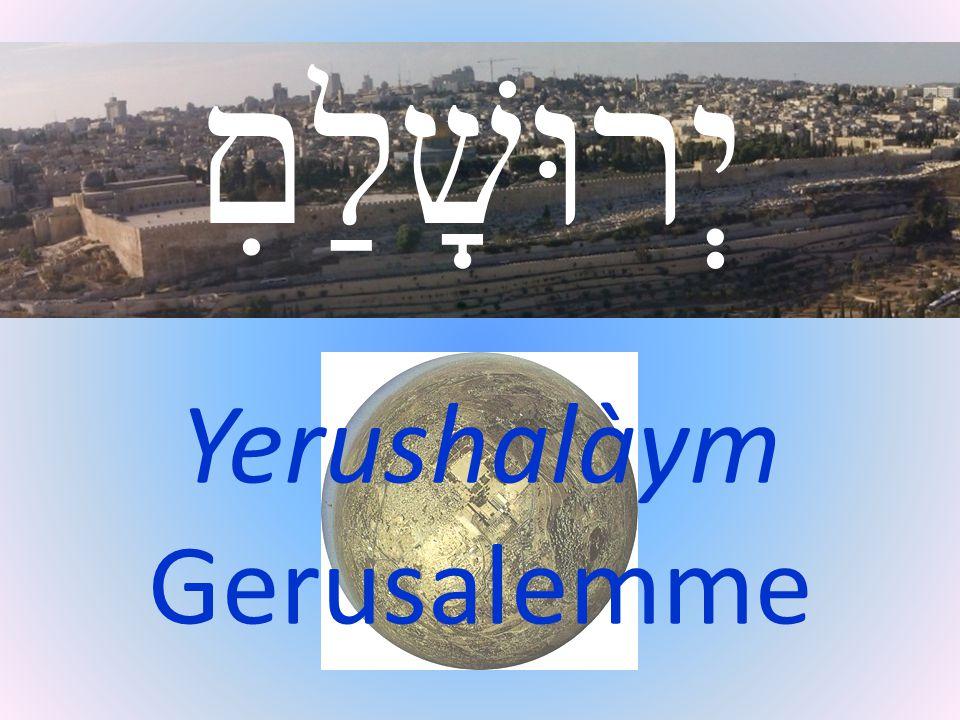 יְרוּשָׁלַםִ Yerushalàym Gerusalemme