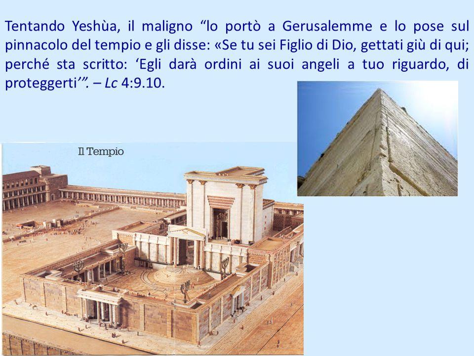 Tentando Yeshùa, il maligno lo portò a Gerusalemme e lo pose sul pinnacolo del tempio e gli disse: «Se tu sei Figlio di Dio, gettati giù di qui; perché sta scritto: 'Egli darà ordini ai suoi angeli a tuo riguardo, di proteggerti' .
