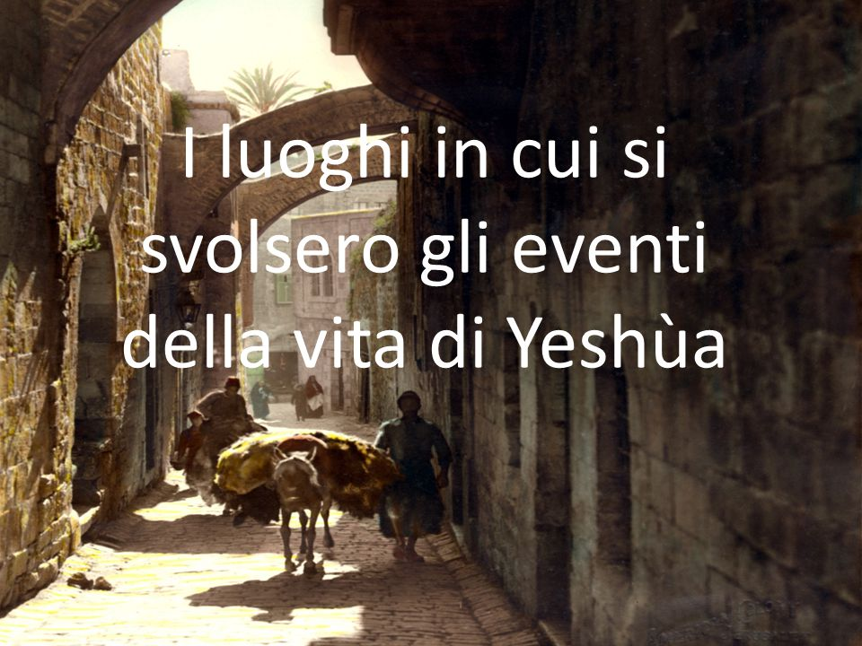I luoghi in cui si svolsero gli eventi della vita di Yeshùa