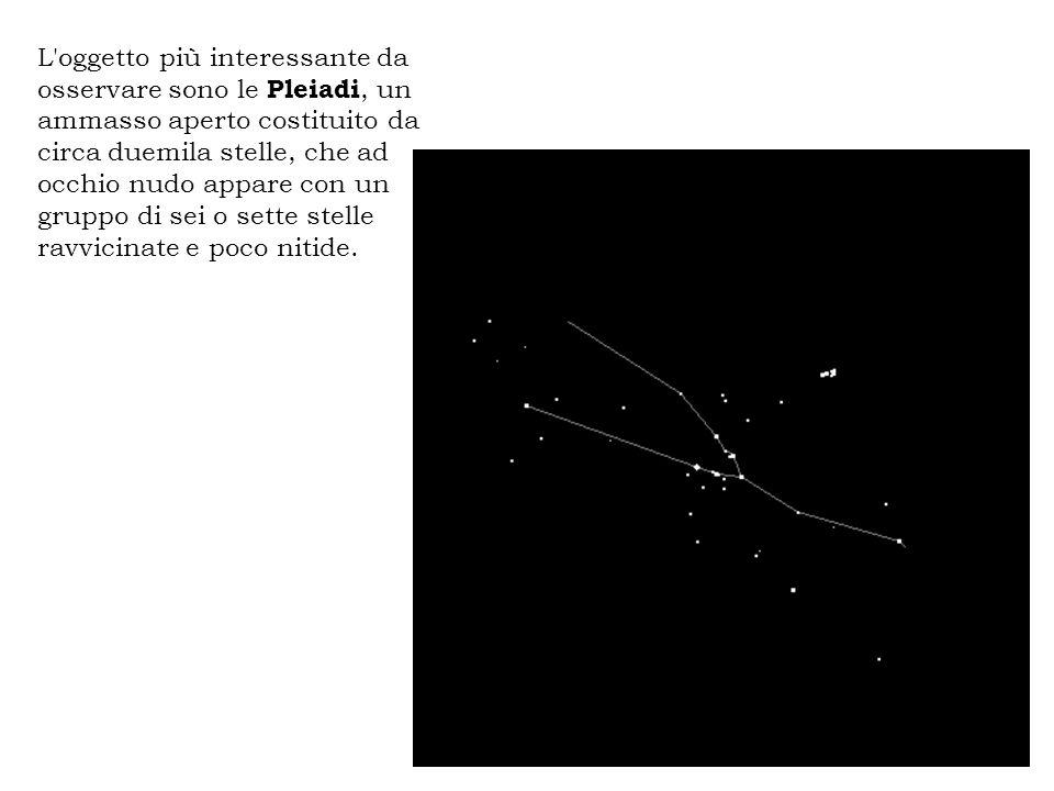 L oggetto più interessante da osservare sono le Pleiadi, un ammasso aperto costituito da circa duemila stelle, che ad occhio nudo appare con un gruppo di sei o sette stelle ravvicinate e poco nitide.