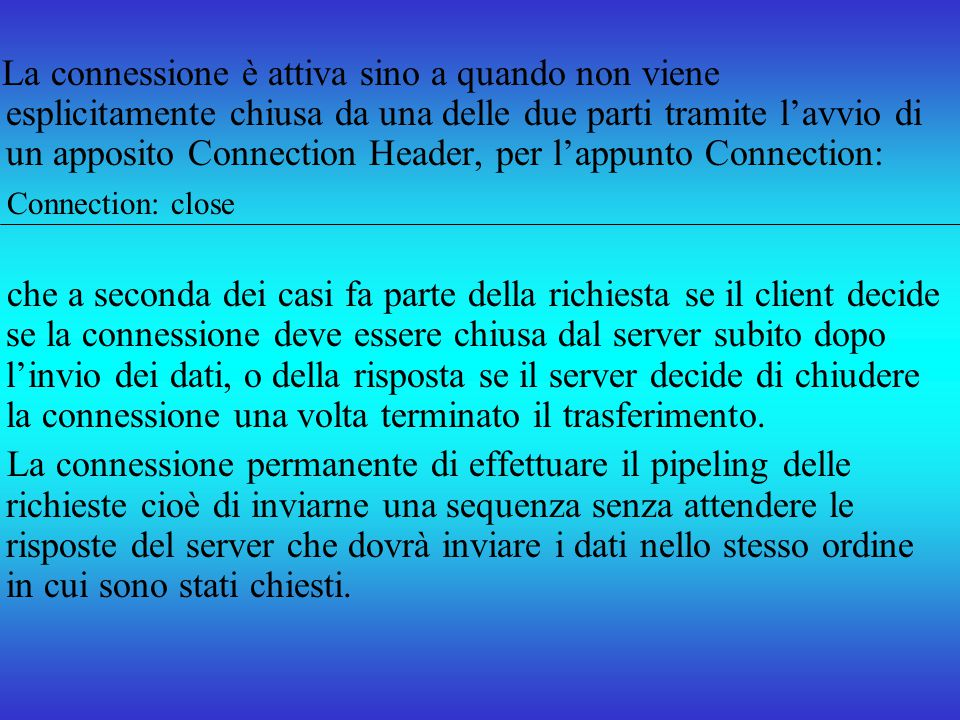 La connessione è attiva sino a quando non viene esplicitamente chiusa da una delle due parti tramite l'avvio di un apposito Connection Header, per l'appunto Connection: