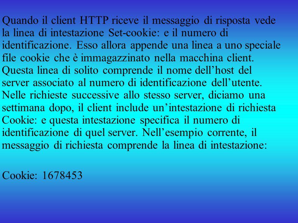 Quando il client HTTP riceve il messaggio di risposta vede la linea di intestazione Set-cookie: e il numero di identificazione. Esso allora appende una linea a uno speciale file cookie che è immagazzinato nella macchina client. Questa linea di solito comprende il nome dell'host del server associato al numero di identificazione dell'utente. Nelle richieste successive allo stesso server, diciamo una settimana dopo, il client include un'intestazione di richiesta Cookie: e questa intestazione specifica il numero di identificazione di quel server. Nell'esempio corrente, il messaggio di richiesta comprende la linea di intestazione: