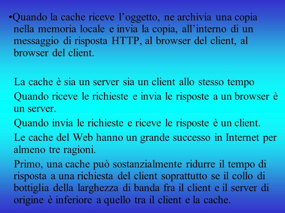 •Quando la cache riceve l'oggetto, ne archivia una copia nella memoria locale e invia la copia, all'interno di un messaggio di risposta HTTP, al browser del client, al browser del client.