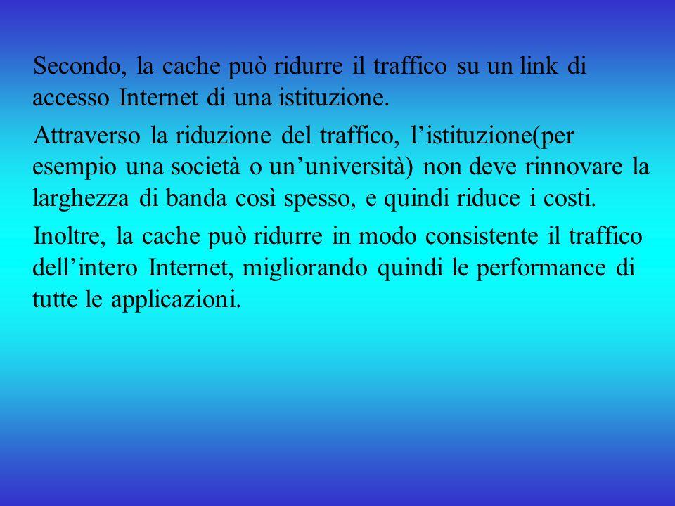 Secondo, la cache può ridurre il traffico su un link di accesso Internet di una istituzione.