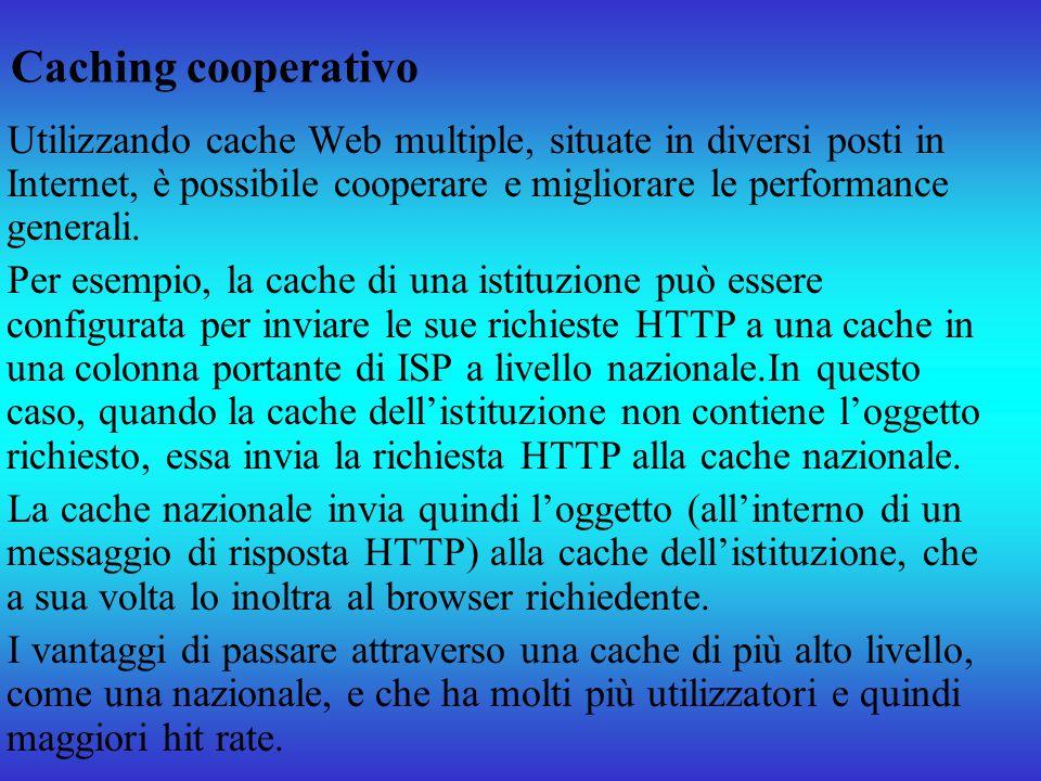 Caching cooperativo Utilizzando cache Web multiple, situate in diversi posti in Internet, è possibile cooperare e migliorare le performance generali.