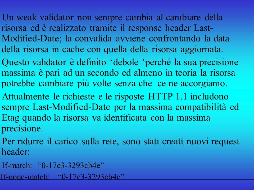 Un weak validator non sempre cambia al cambiare della risorsa ed è realizzato tramite il response header Last-Modified-Date; la convalida avviene confrontando la data della risorsa in cache con quella della risorsa aggiornata.