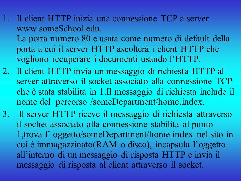 Il client HTTP inizia una connessione TCP a server www.someSchool.edu. La porta numero 80 e usata come numero di default della porta a cui il server HTTP ascolterà i client HTTP che vogliono recuperare i documenti usando l'HTTP.