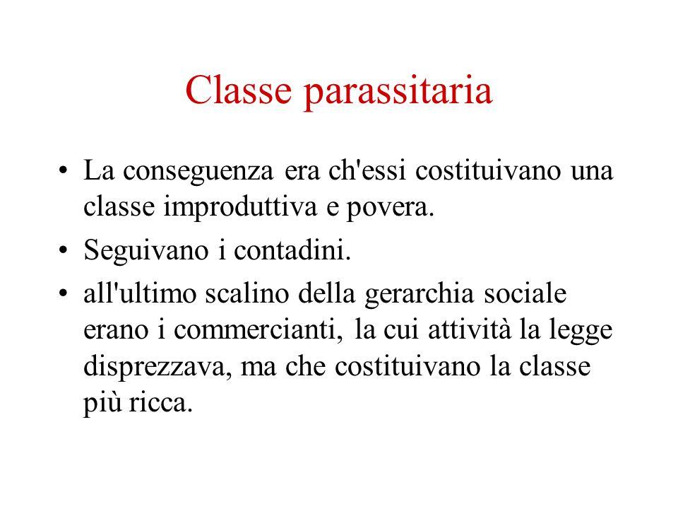 Classe parassitaria La conseguenza era ch essi costituivano una classe improduttiva e povera. Seguivano i contadini.