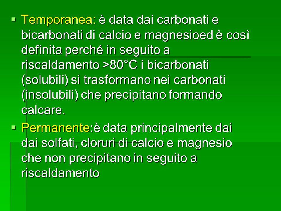 Temporanea: è data dai carbonati e bicarbonati di calcio e magnesioed è così definita perché in seguito a riscaldamento >80°C i bicarbonati (solubili) si trasformano nei carbonati (insolubili) che precipitano formando calcare.
