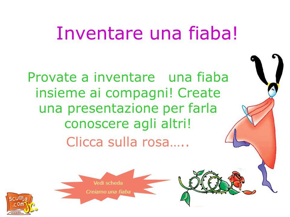 Inventare una fiaba! Provate a inventare una fiaba insieme ai compagni! Create una presentazione per farla conoscere agli altri!