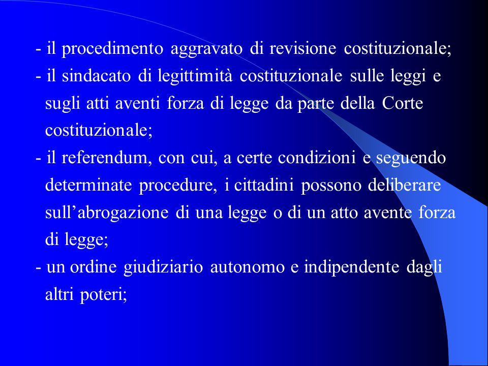 - il procedimento aggravato di revisione costituzionale; - il sindacato di legittimità costituzionale sulle leggi e sugli atti aventi forza di legge da parte della Corte costituzionale; - il referendum, con cui, a certe condizioni e seguendo determinate procedure, i cittadini possono deliberare sull'abrogazione di una legge o di un atto avente forza di legge; - un ordine giudiziario autonomo e indipendente dagli altri poteri;