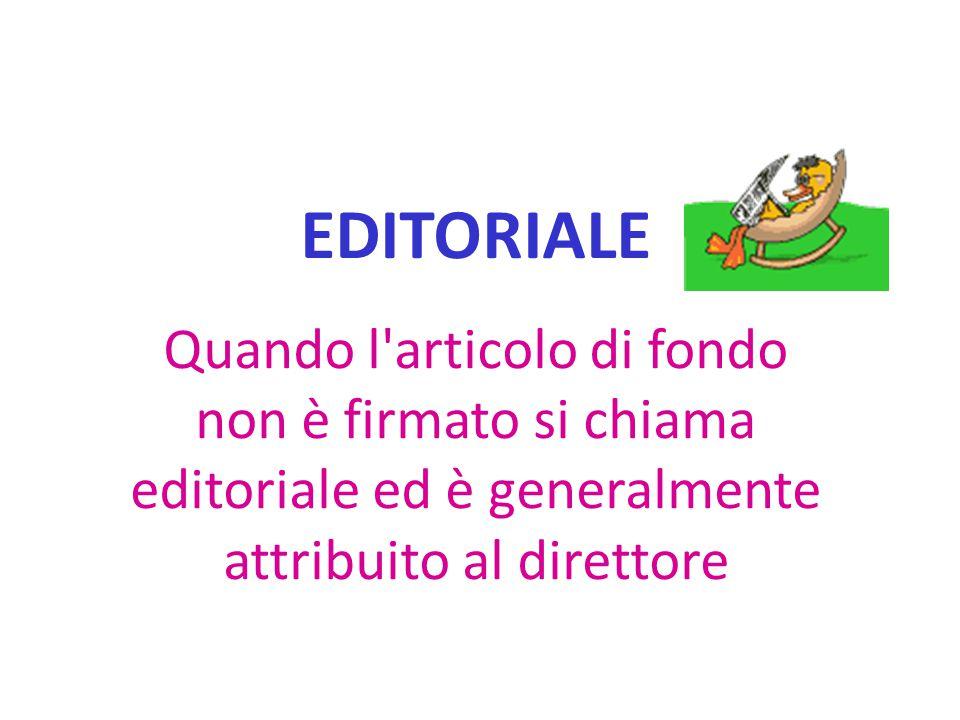 EDITORIALE Quando l articolo di fondo non è firmato si chiama editoriale ed è generalmente attribuito al direttore.