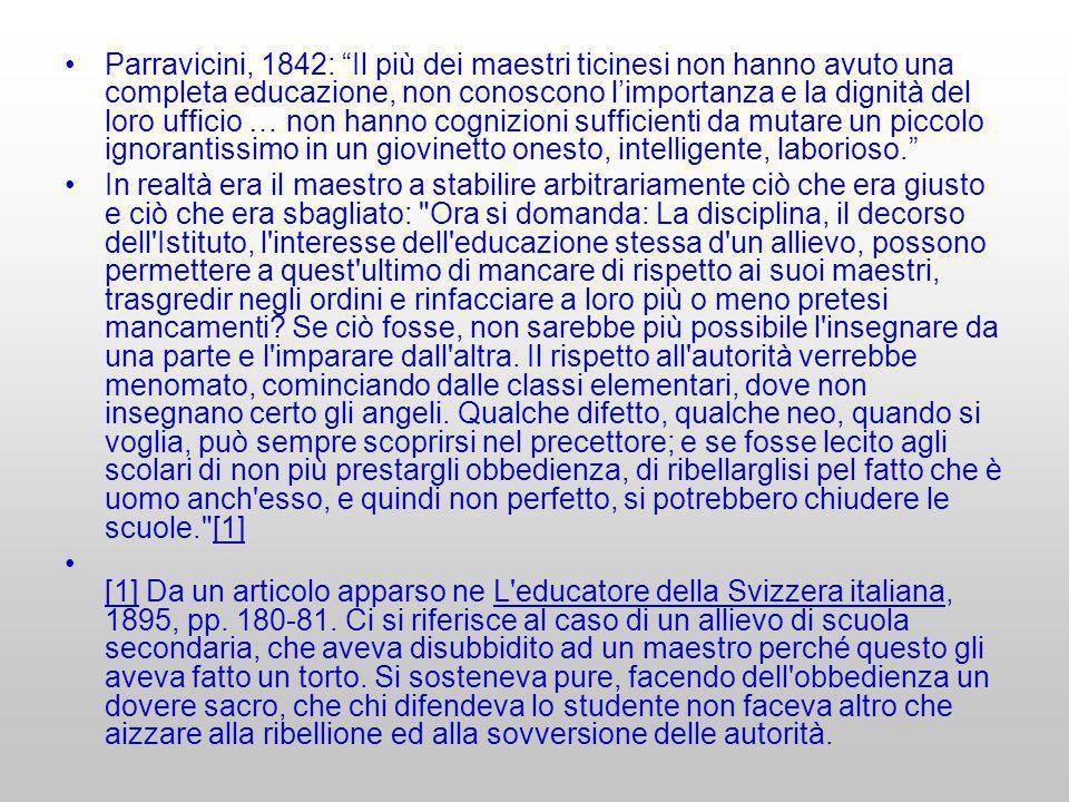 Parravicini, 1842: Il più dei maestri ticinesi non hanno avuto una completa educazione, non conoscono l'importanza e la dignità del loro ufficio … non hanno cognizioni sufficienti da mutare un piccolo ignorantissimo in un giovinetto onesto, intelligente, laborioso.