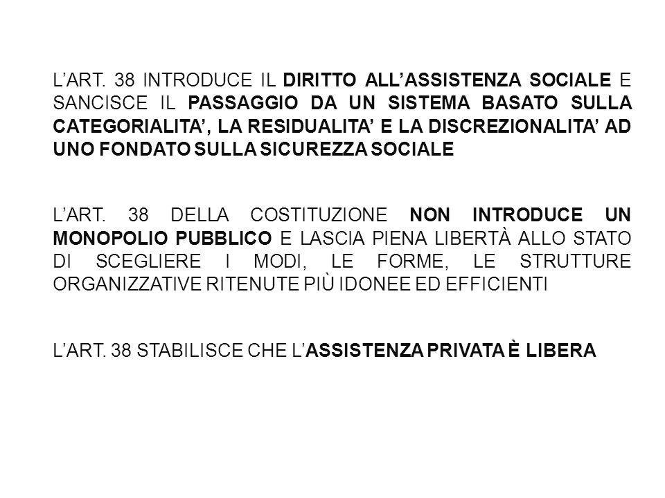 L'ART. 38 INTRODUCE IL DIRITTO ALL'ASSISTENZA SOCIALE E SANCISCE IL PASSAGGIO DA UN SISTEMA BASATO SULLA CATEGORIALITA', LA RESIDUALITA' E LA DISCREZIONALITA' AD UNO FONDATO SULLA SICUREZZA SOCIALE