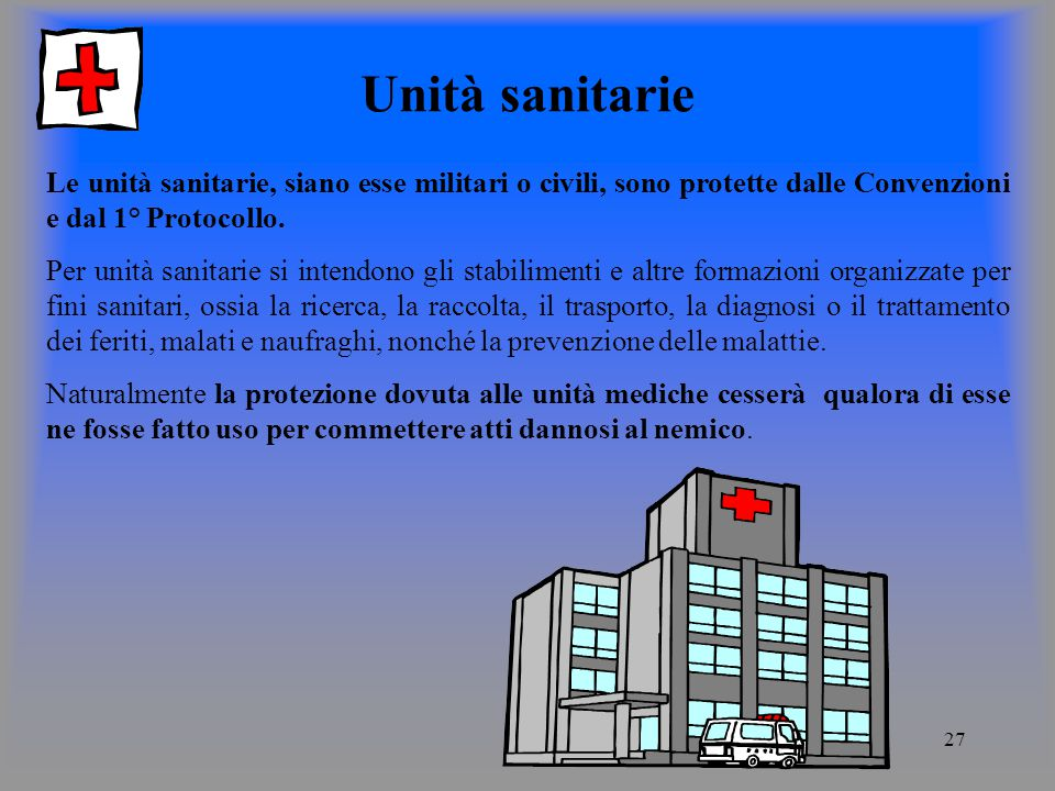 Unità sanitarie Le unità sanitarie, siano esse militari o civili, sono protette dalle Convenzioni e dal 1° Protocollo.