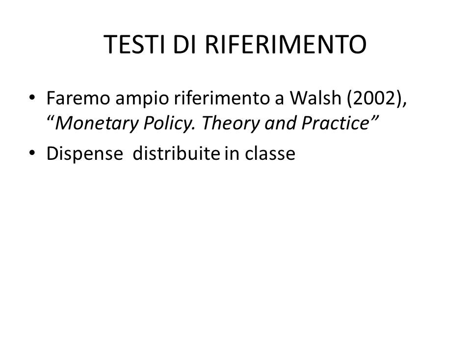 TESTI DI RIFERIMENTO Faremo ampio riferimento a Walsh (2002), Monetary Policy. Theory and Practice