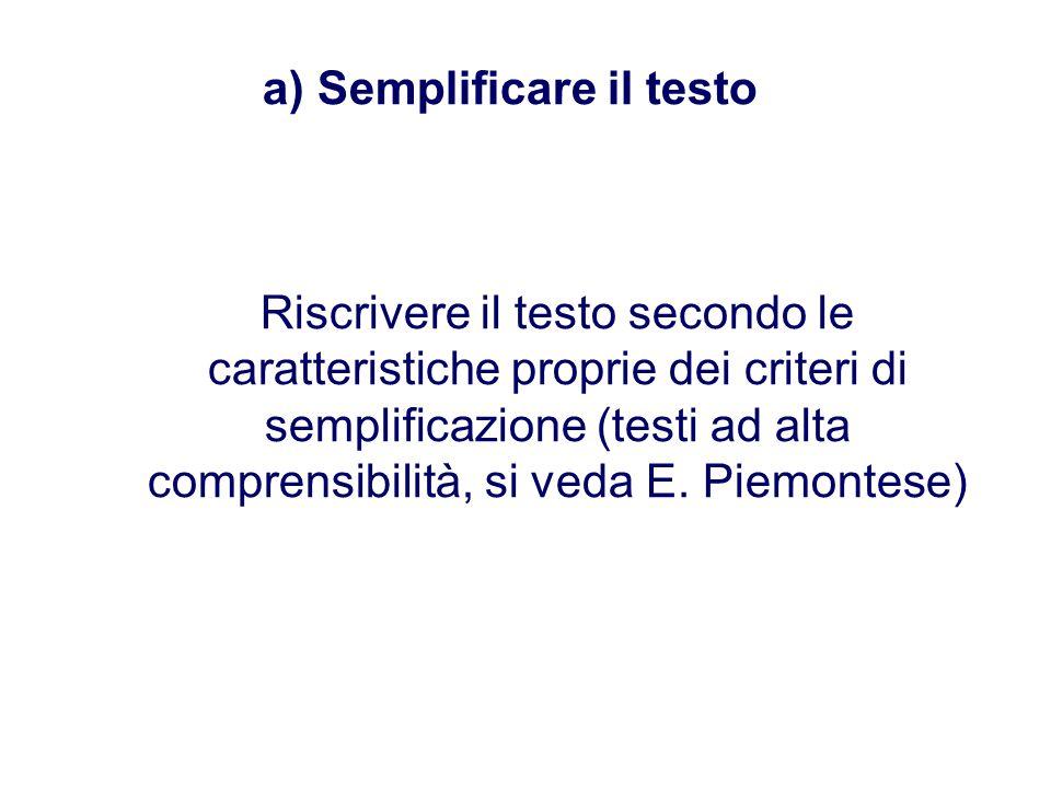 a) Semplificare il testo Riscrivere il testo secondo le caratteristiche proprie dei criteri di semplificazione (testi ad alta comprensibilità, si veda E.