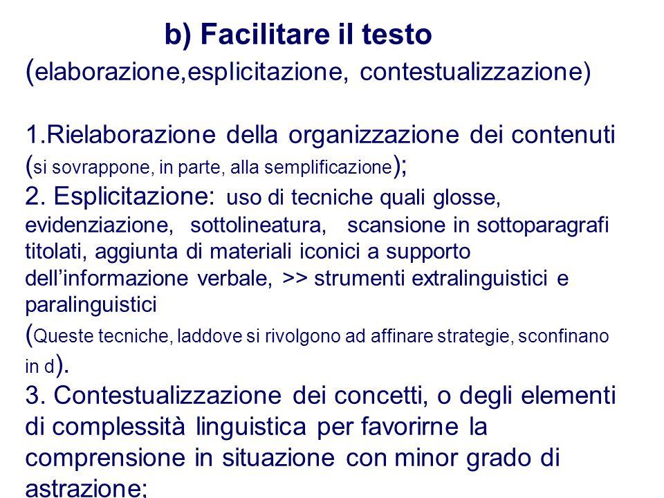 b) Facilitare il testo (elaborazione,esplicitazione, contestualizzazione) 1.Rielaborazione della organizzazione dei contenuti (si sovrappone, in parte, alla semplificazione); 2.