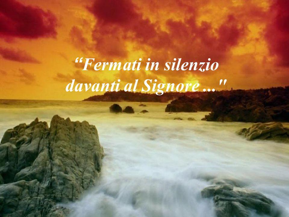Fermati in silenzio davanti al Signore ...