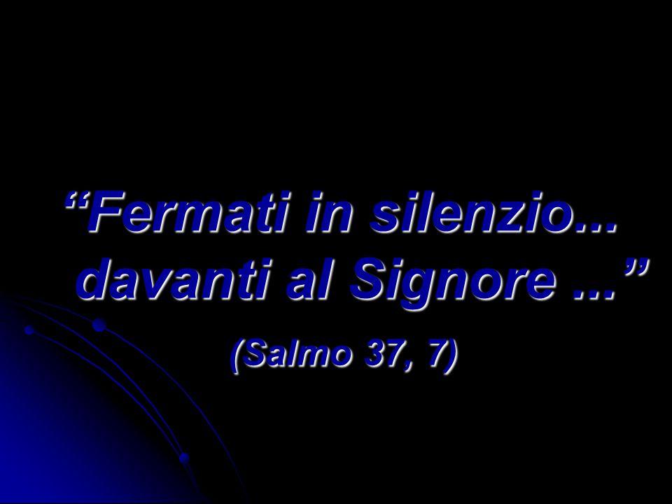 Fermati in silenzio... davanti al Signore ... (Salmo 37, 7)
