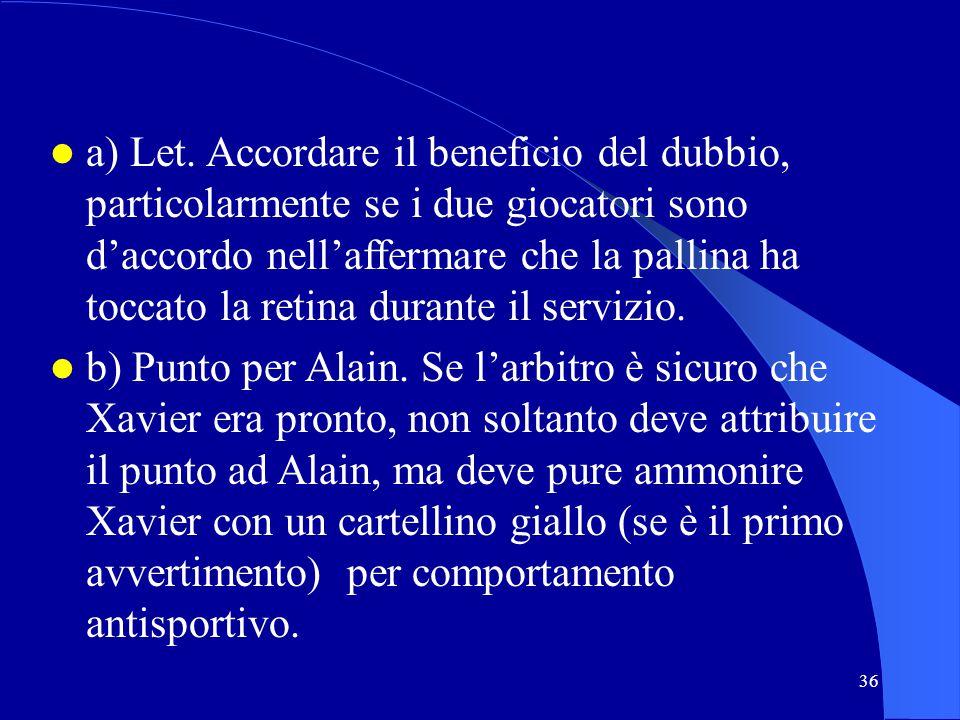 a) Let. Accordare il beneficio del dubbio, particolarmente se i due giocatori sono d'accordo nell'affermare che la pallina ha toccato la retina durante il servizio.