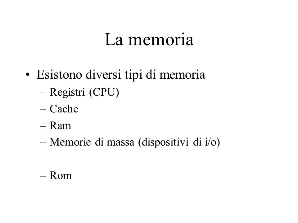 La memoria Esistono diversi tipi di memoria Registri (CPU) Cache Ram
