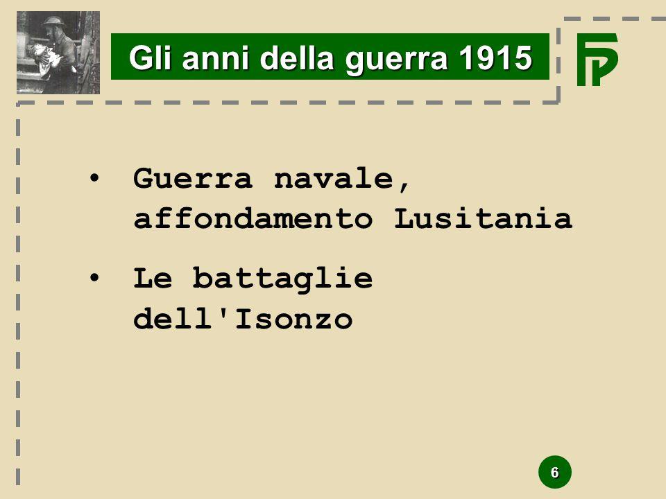 Gli anni della guerra 1915 Guerra navale, affondamento Lusitania Le battaglie dell Isonzo