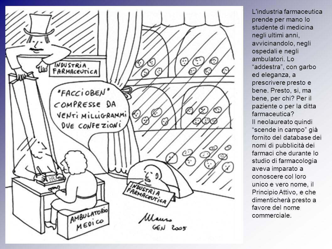 L industria farmaceutica prende per mano lo studente di medicina negli ultimi anni, avvicinandolo, negli ospedali e negli ambulatori. Lo addestra , con garbo ed eleganza, a prescrivere presto e bene. Presto, si, ma bene, per chi Per il paziente o per la ditta farmaceutica