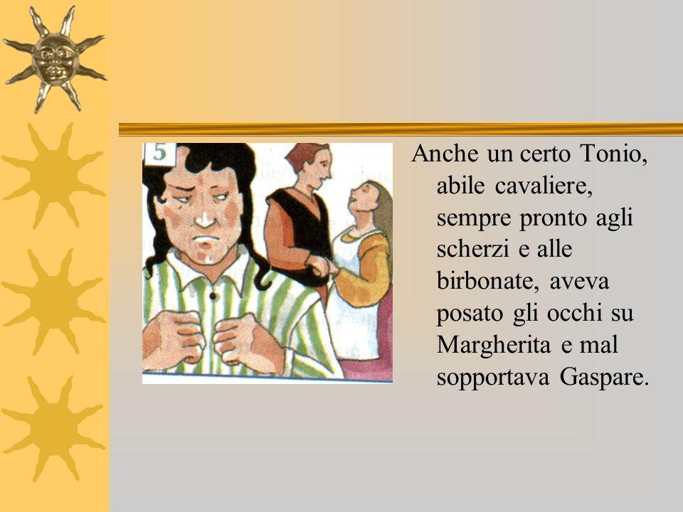 Anche un certo Tonio, abile cavaliere, sempre pronto agli scherzi e alle birbonate, aveva posato gli occhi su Margherita e mal sopportava Gaspare.