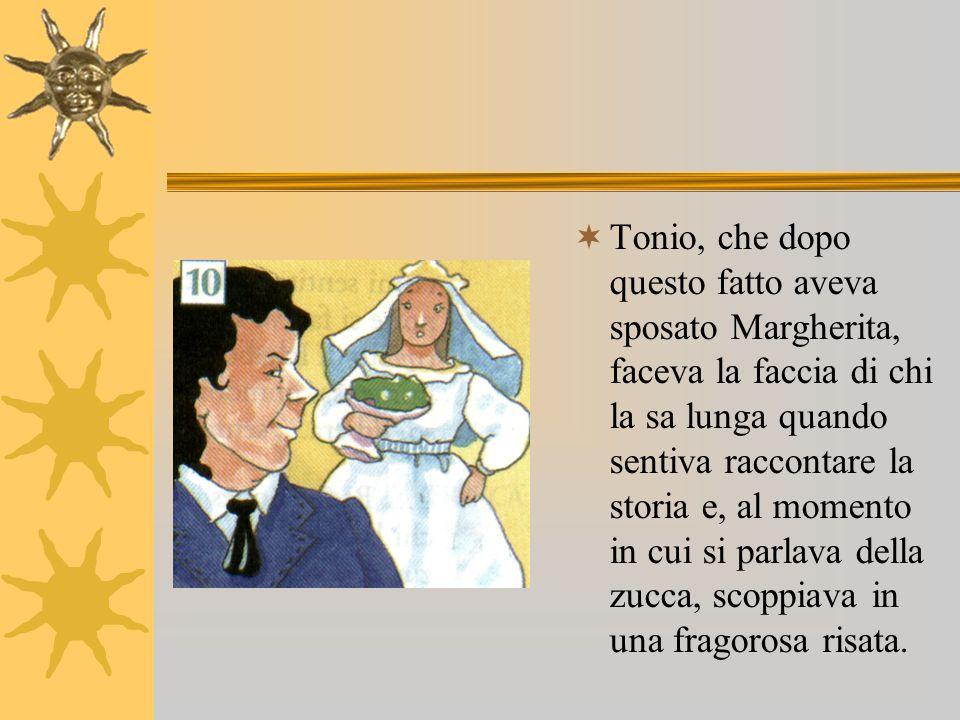 Tonio, che dopo questo fatto aveva sposato Margherita, faceva la faccia di chi la sa lunga quando sentiva raccontare la storia e, al momento in cui si parlava della zucca, scoppiava in una fragorosa risata.