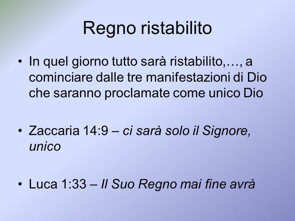 Regno ristabilito In quel giorno tutto sarà ristabilito,…, a cominciare dalle tre manifestazioni di Dio che saranno proclamate come unico Dio.