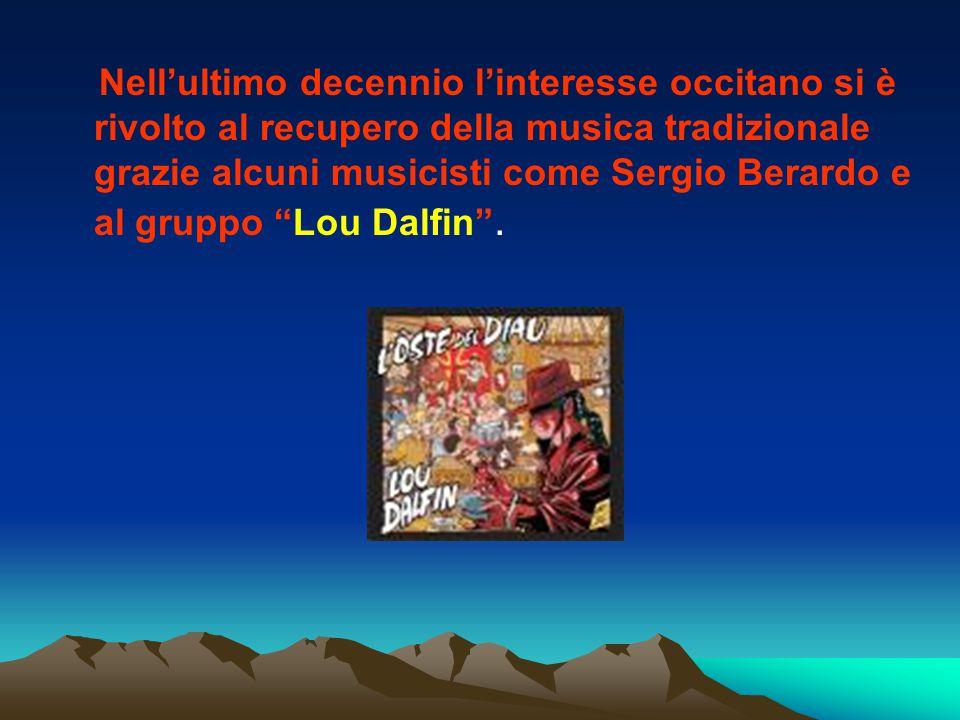 Nell'ultimo decennio l'interesse occitano si è rivolto al recupero della musica tradizionale grazie alcuni musicisti come Sergio Berardo e al gruppo Lou Dalfin .