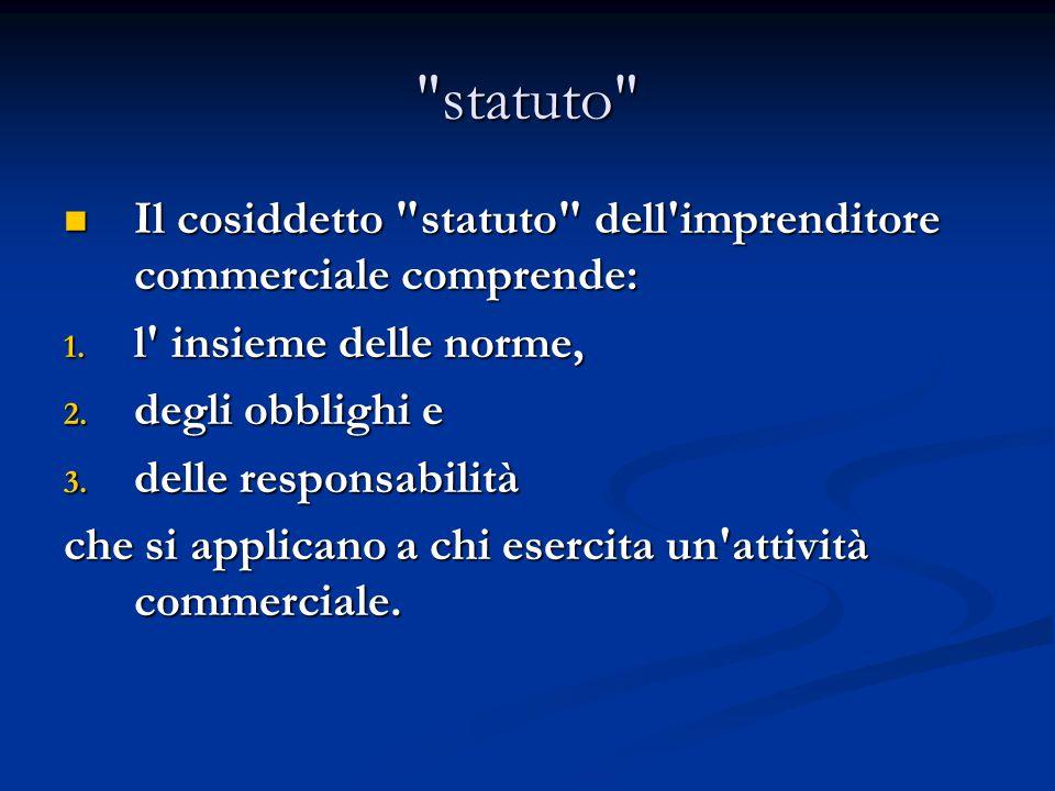 statuto Il cosiddetto statuto dell imprenditore commerciale comprende: l insieme delle norme,