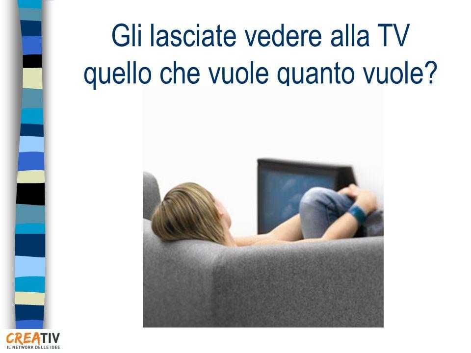Gli lasciate vedere alla TV quello che vuole quanto vuole
