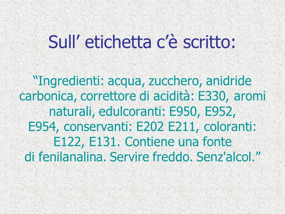 Sull' etichetta c'è scritto: Ingredienti: acqua, zucchero, anidride carbonica, correttore di acidità: E330, aromi naturali, edulcoranti: E950, E952, E954, conservanti: E202 E211, coloranti: E122, E131.
