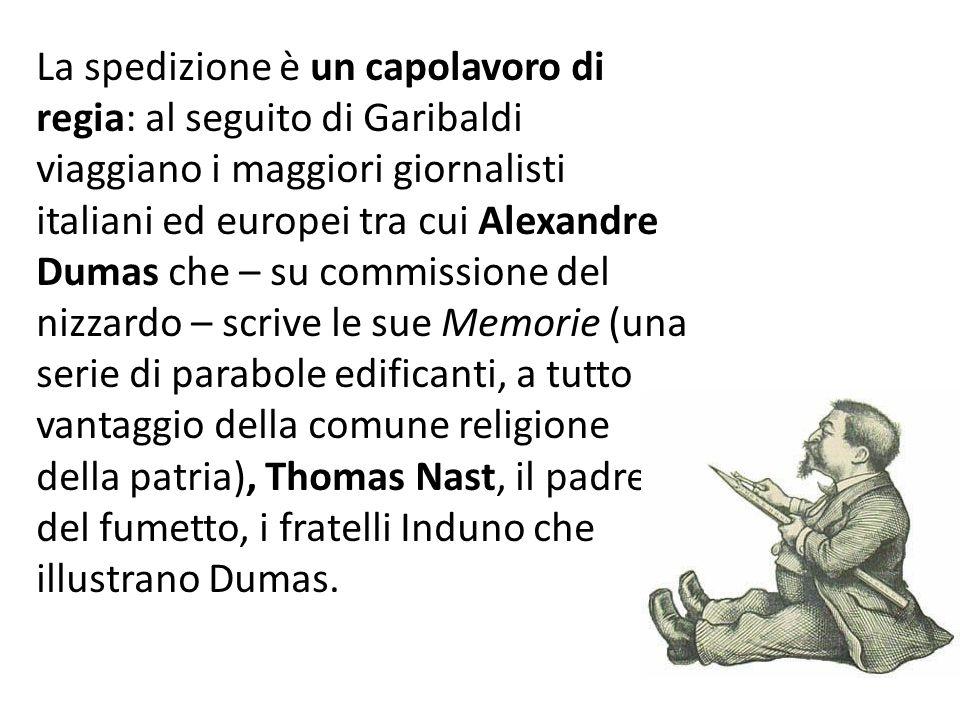 La spedizione è un capolavoro di regia: al seguito di Garibaldi viaggiano i maggiori giornalisti italiani ed europei tra cui Alexandre Dumas che – su commissione del nizzardo – scrive le sue Memorie (una serie di parabole edificanti, a tutto vantaggio della comune religione della patria), Thomas Nast, il padre