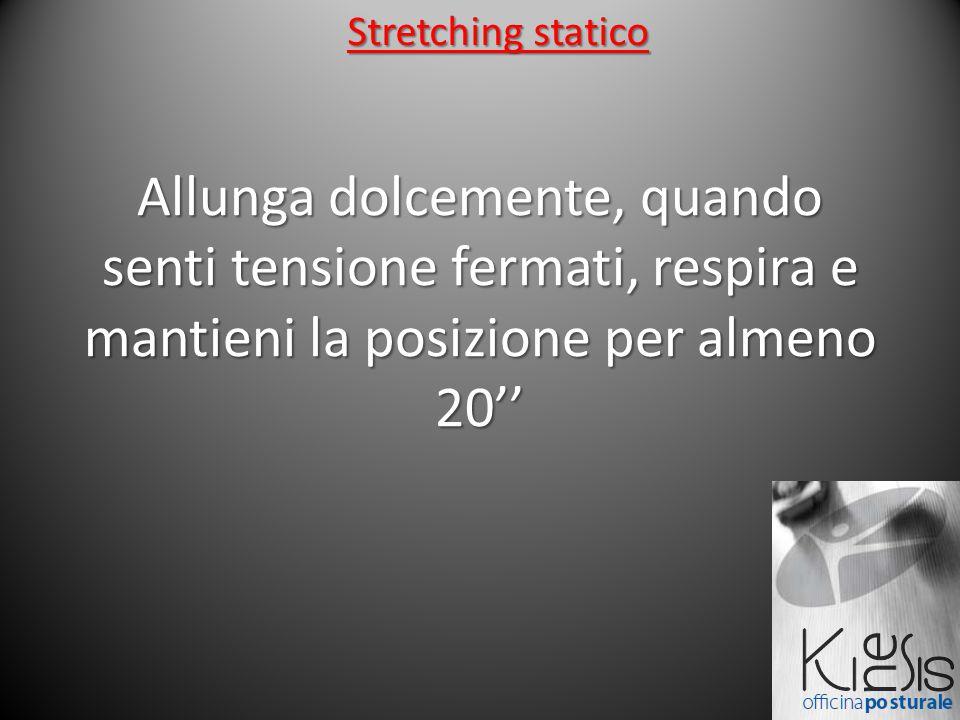 Stretching statico Allunga dolcemente, quando senti tensione fermati, respira e mantieni la posizione per almeno 20''