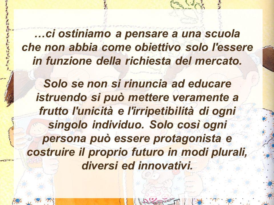 …ci ostiniamo a pensare a una scuola che non abbia come obiettivo solo l essere in funzione della richiesta del mercato.
