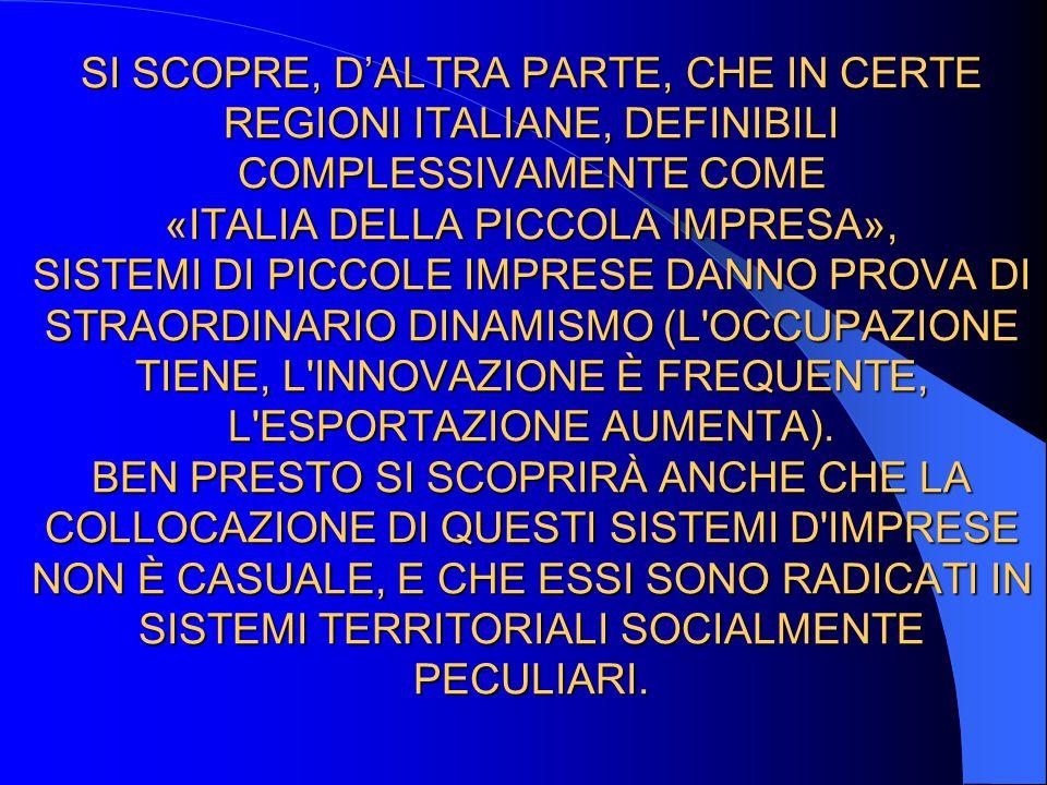 SI SCOPRE, D'ALTRA PARTE, CHE IN CERTE REGIONI ITALIANE, DEFINIBILI COMPLESSIVAMENTE COME «ITALIA DELLA PICCOLA IMPRESA», SISTEMI DI PICCOLE IMPRESE DANNO PROVA DI STRAORDINARIO DINAMISMO (L OCCUPAZIONE TIENE, L INNOVAZIONE È FREQUENTE, L ESPORTAZIONE AUMENTA).