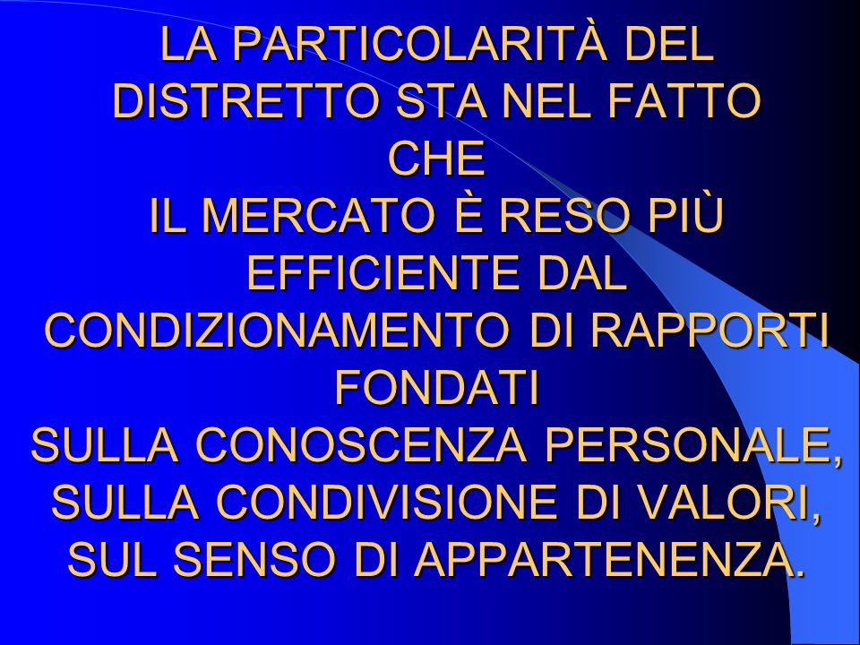 LA PARTICOLARITÀ DEL DISTRETTO STA NEL FATTO CHE IL MERCATO È RESO PIÙ EFFICIENTE DAL CONDIZIONAMENTO DI RAPPORTI FONDATI SULLA CONOSCENZA PERSONALE, SULLA CONDIVISIONE DI VALORI, SUL SENSO DI APPARTENENZA.