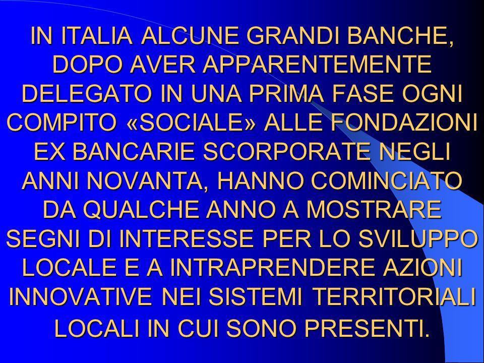 IN ITALIA ALCUNE GRANDI BANCHE, DOPO AVER APPARENTEMENTE DELEGATO IN UNA PRIMA FASE OGNI COMPITO «SOCIALE» ALLE FONDAZIONI EX BANCARIE SCORPORATE NEGLI ANNI NOVANTA, HANNO COMINCIATO DA QUALCHE ANNO A MOSTRARE SEGNI DI INTERESSE PER LO SVILUPPO LOCALE E A INTRAPRENDERE AZIONI INNOVATIVE NEI SISTEMI TERRITORIALI LOCALI IN CUI SONO PRESENTI.