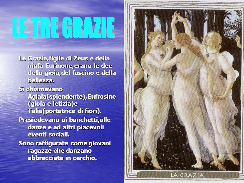 LE TRE GRAZIE Le Grazie,figlie di Zeus e della ninfa Eurinone,erano le dee della gioia,del fascino e della bellezza.