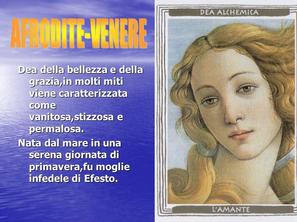 AFRODITE-VENERE Dea della bellezza e della grazia,in molti miti viene caratterizzata come vanitosa,stizzosa e permalosa.