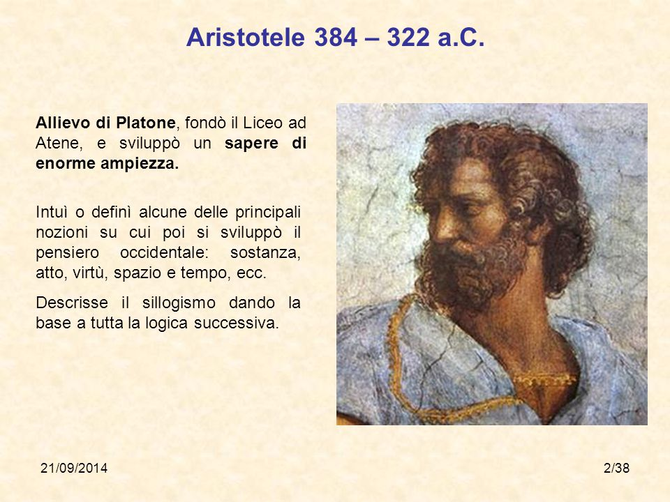 Aristotele 384 – 322 a.C. Allievo di Platone, fondò il Liceo ad Atene, e sviluppò un sapere di enorme ampiezza.