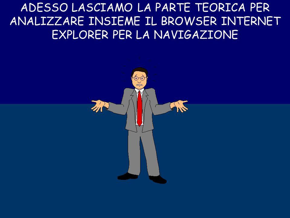 ADESSO LASCIAMO LA PARTE TEORICA PER ANALIZZARE INSIEME IL BROWSER INTERNET EXPLORER PER LA NAVIGAZIONE