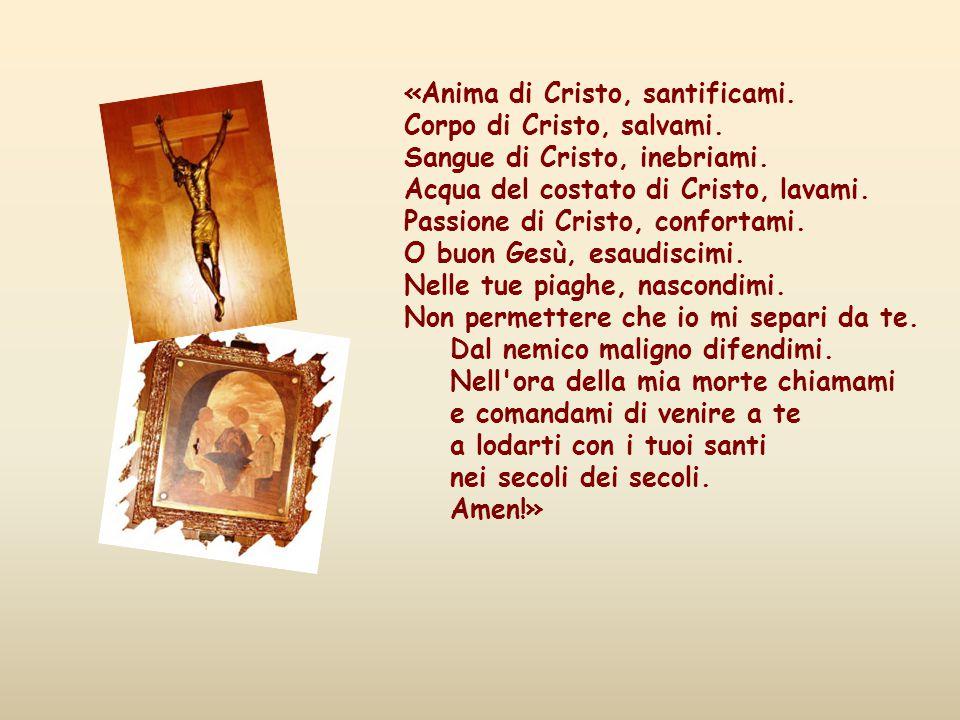 «Anima di Cristo, santificami. Corpo di Cristo, salvami
