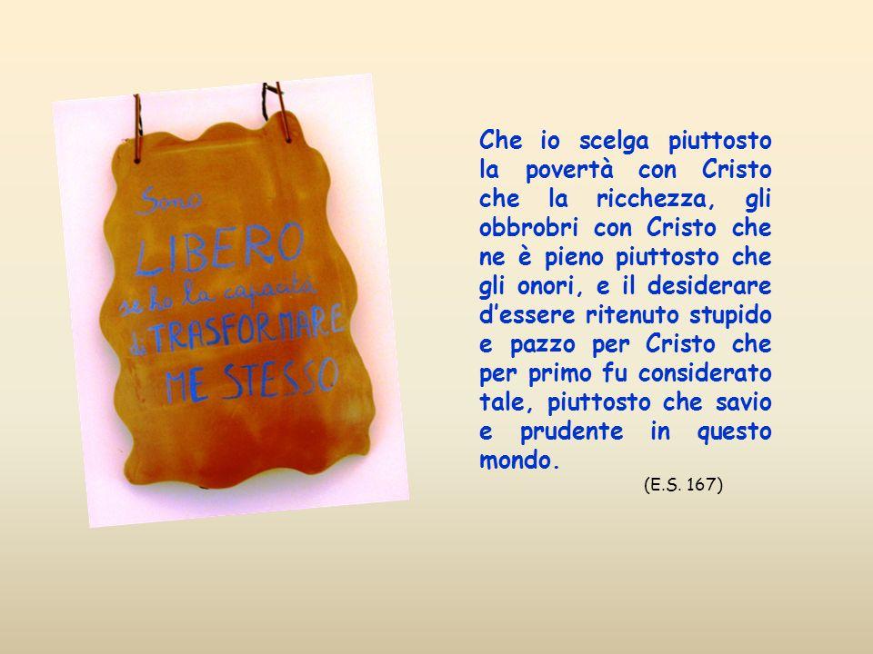 Che io scelga piuttosto la povertà con Cristo che la ricchezza, gli obbrobri con Cristo che ne è pieno piuttosto che gli onori, e il desiderare d'essere ritenuto stupido e pazzo per Cristo che per primo fu considerato tale, piuttosto che savio e prudente in questo mondo.