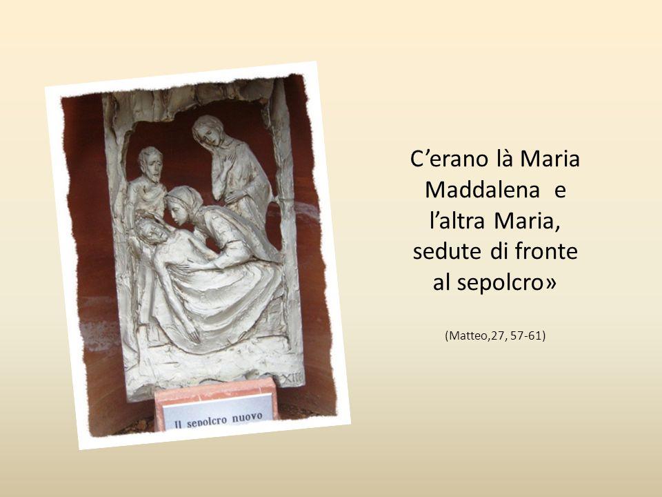 C'erano là Maria Maddalena e l'altra Maria, sedute di fronte al sepolcro»