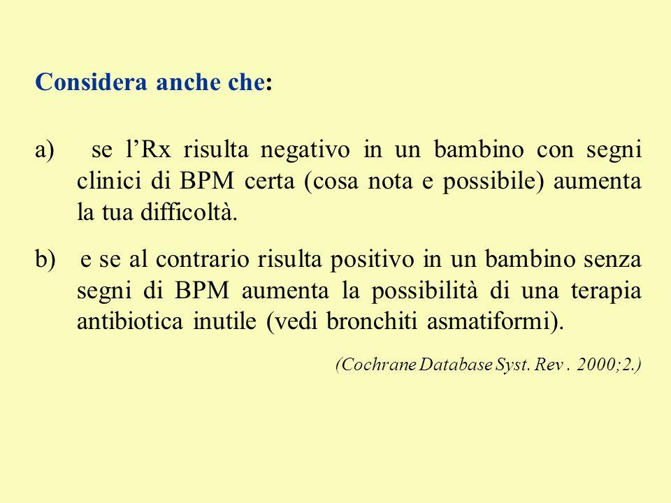 Considera anche che: a) se l'Rx risulta negativo in un bambino con segni clinici di BPM certa (cosa nota e possibile) aumenta la tua difficoltà.